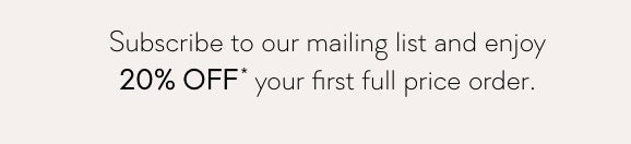 Subscribe to our mailing list and enjoy 20% Off* your first full price order.